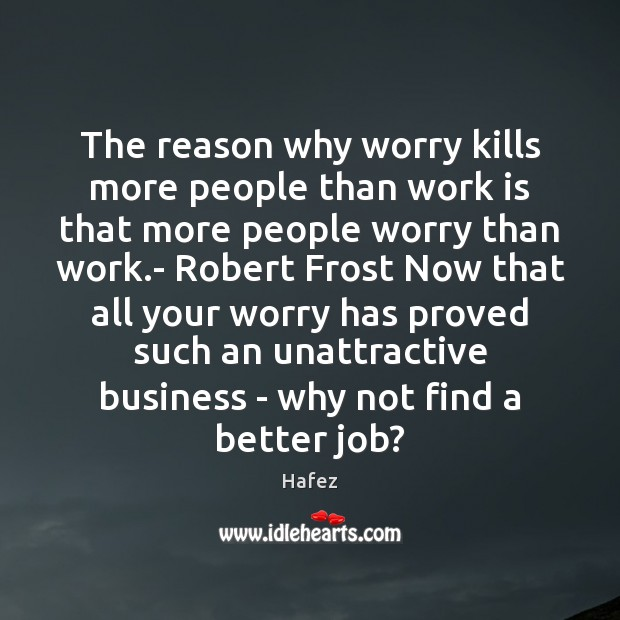 The reason why worry kills more people than work is that more Image