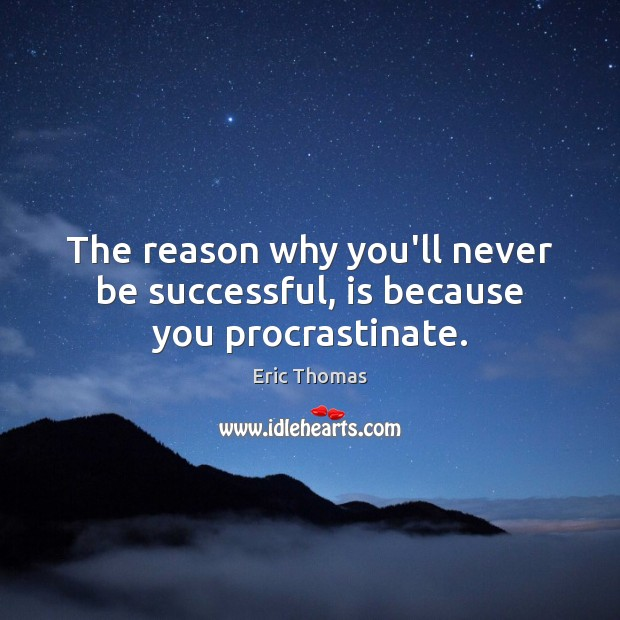 The reason why you'll never be successful, is because you procrastinate. Image