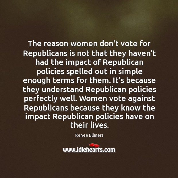 The reason women don't vote for Republicans is not that they haven't Image