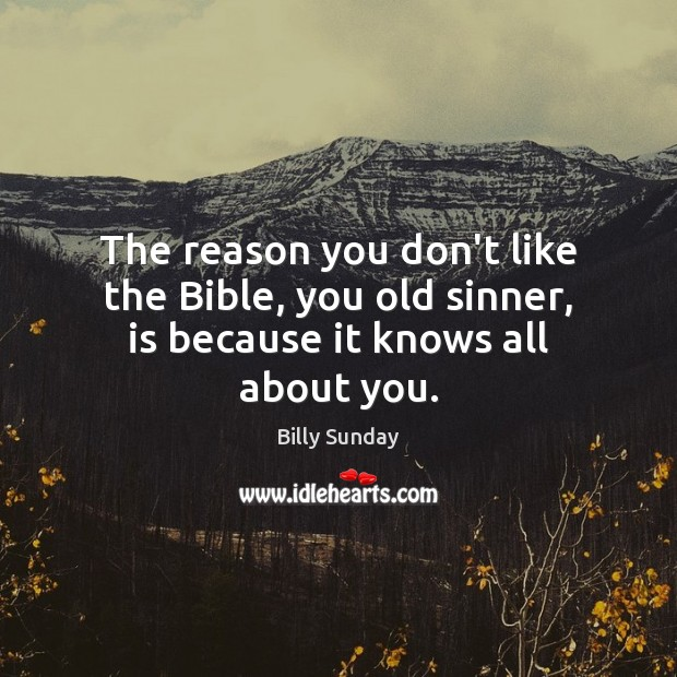 The reason you don't like the Bible, you old sinner, is because it knows all about you. Billy Sunday Picture Quote