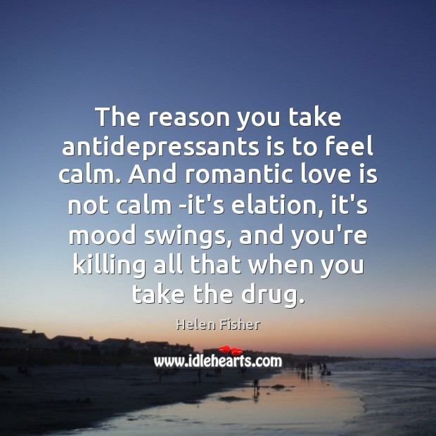 Image, The reason you take antidepressants is to feel calm. And romantic love