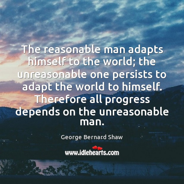 Image, The reasonable man adapts himself to the world; the unreasonable one persists