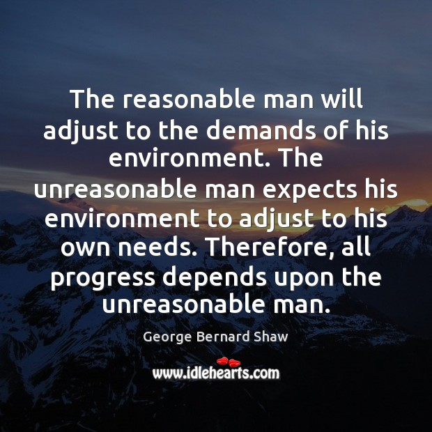 Image, The reasonable man will adjust to the demands of his environment. The