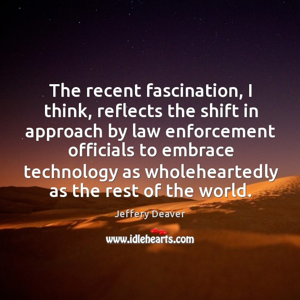 The recent fascination, I think, reflects the shift in approach by law enforcement officials Jeffery Deaver Picture Quote