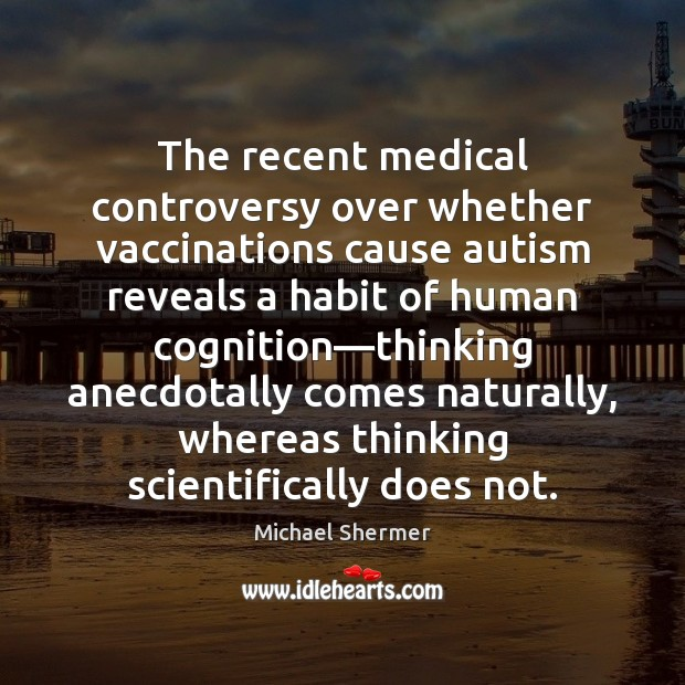 The recent medical controversy over whether vaccinations cause autism reveals a habit Michael Shermer Picture Quote