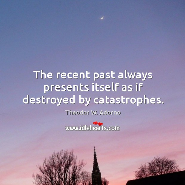 The recent past always presents itself as if destroyed by catastrophes. Theodor W. Adorno Picture Quote
