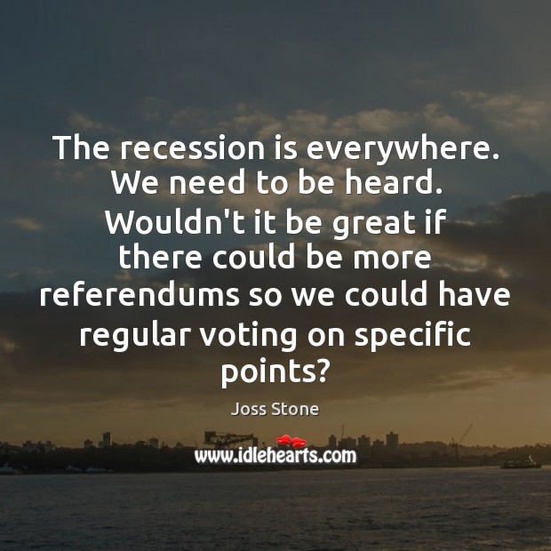 The recession is everywhere. We need to be heard. Wouldn't it be Vote Quotes Image