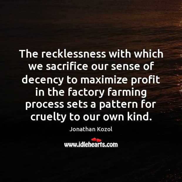The recklessness with which we sacrifice our sense of decency to maximize Jonathan Kozol Picture Quote