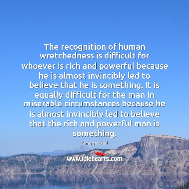 The recognition of human wretchedness is difficult for whoever is rich and Simone Weil Picture Quote