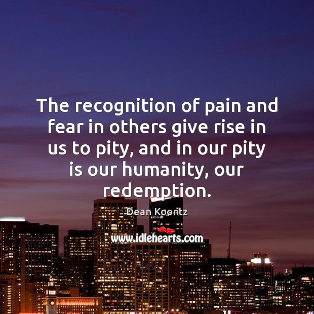 The recognition of pain and fear in others give rise in us Dean Koontz Picture Quote