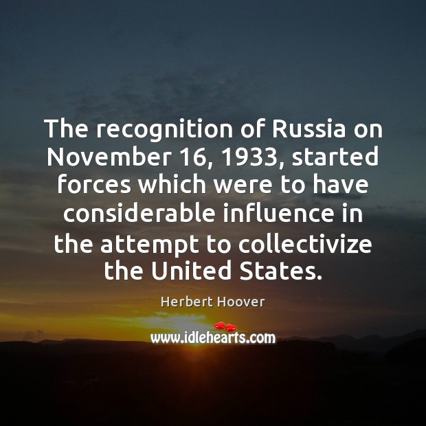 The recognition of Russia on November 16, 1933, started forces which were to have Herbert Hoover Picture Quote
