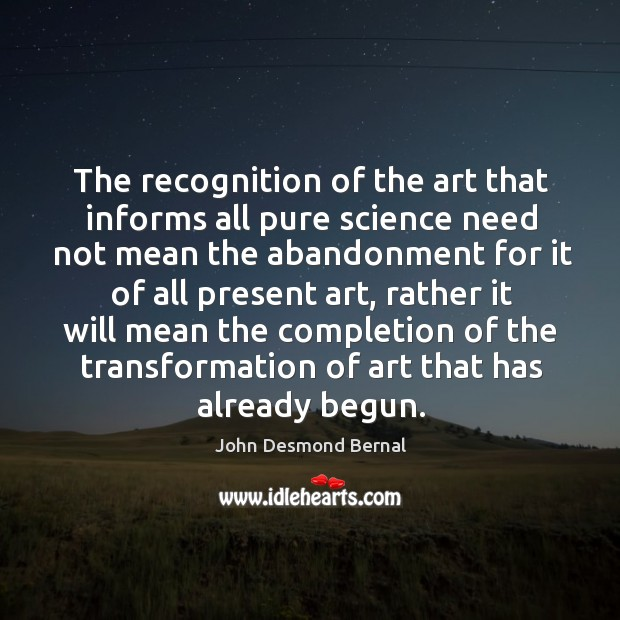 The recognition of the art that informs all pure science need not mean the abandonment John Desmond Bernal Picture Quote
