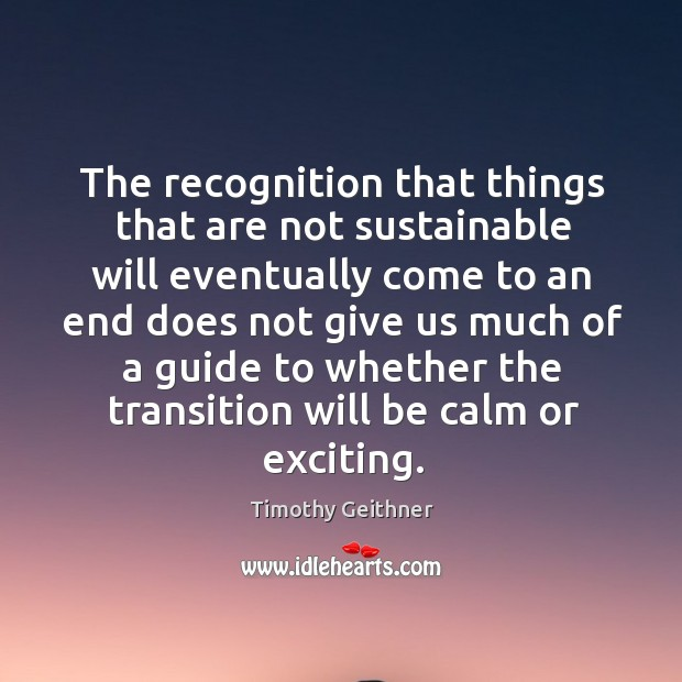 The recognition that things that are not sustainable will eventually come to an end does Timothy Geithner Picture Quote