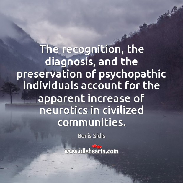 The recognition, the diagnosis, and the preservation of psychopathic individuals account for Boris Sidis Picture Quote