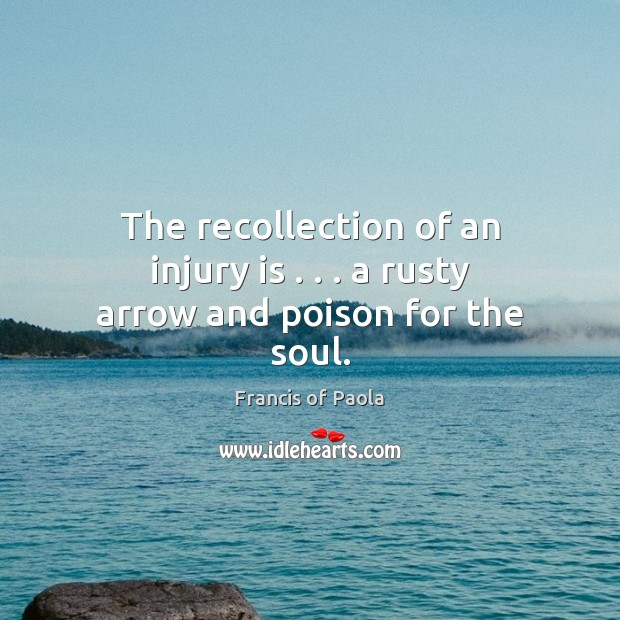 The recollection of an injury is . . . a rusty arrow and poison for the soul. Image