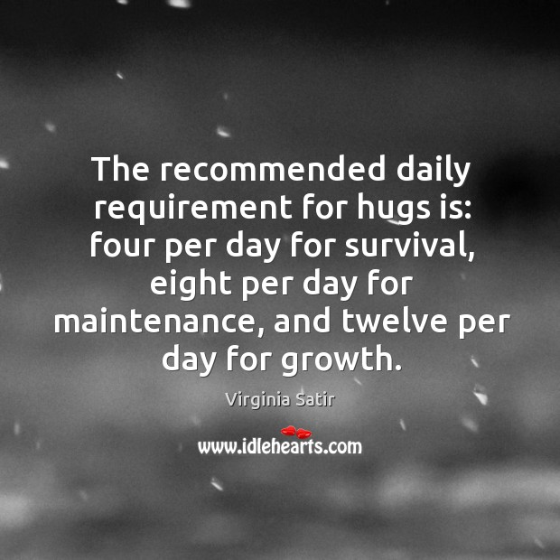 The recommended daily requirement for hugs is: four per day for survival, eight per day for maintenance Virginia Satir Picture Quote