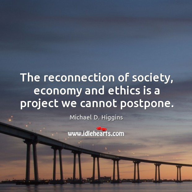 The reconnection of society, economy and ethics is a project we cannot postpone. Michael D. Higgins Picture Quote