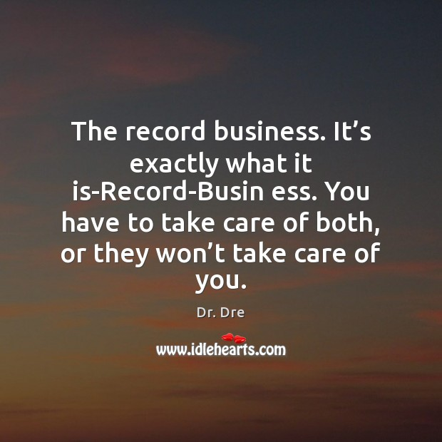 The record business. It's exactly what it is-Record-Busin ess. You have Image
