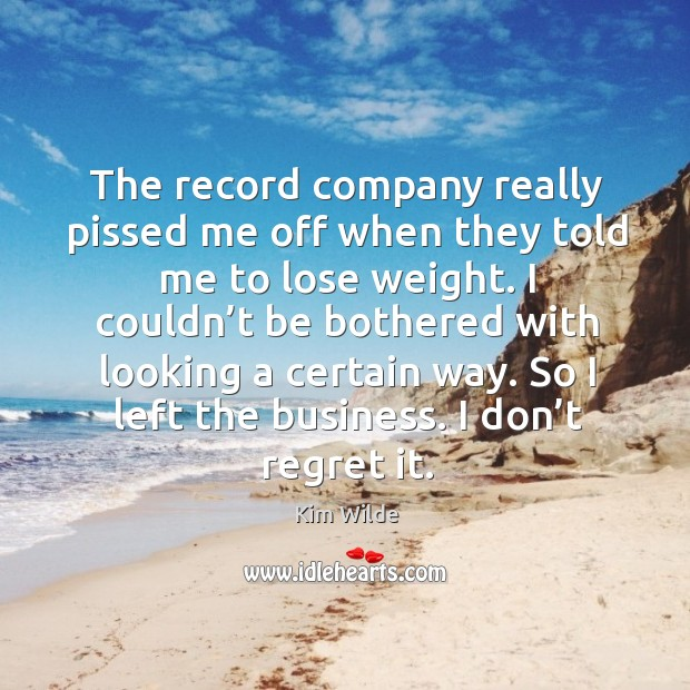 The record company really pissed me off when they told me to lose weight. Kim Wilde Picture Quote