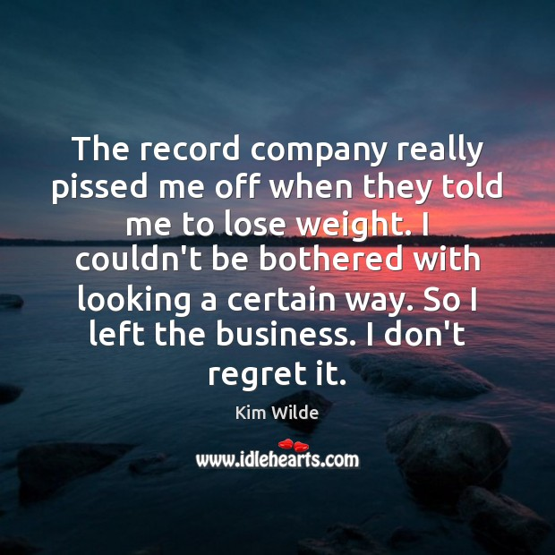 The record company really pissed me off when they told me to Kim Wilde Picture Quote
