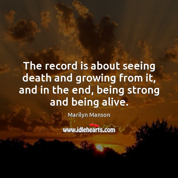 The record is about seeing death and growing from it, and in Being Strong Quotes Image