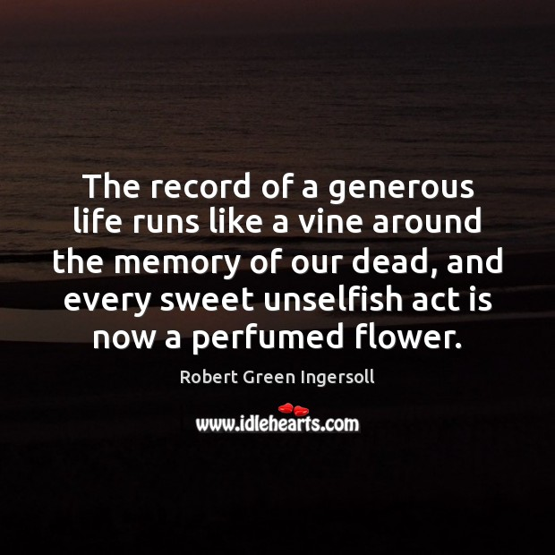 The record of a generous life runs like a vine around the Flowers Quotes Image