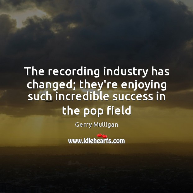 The recording industry has changed; they're enjoying such incredible success in the Image
