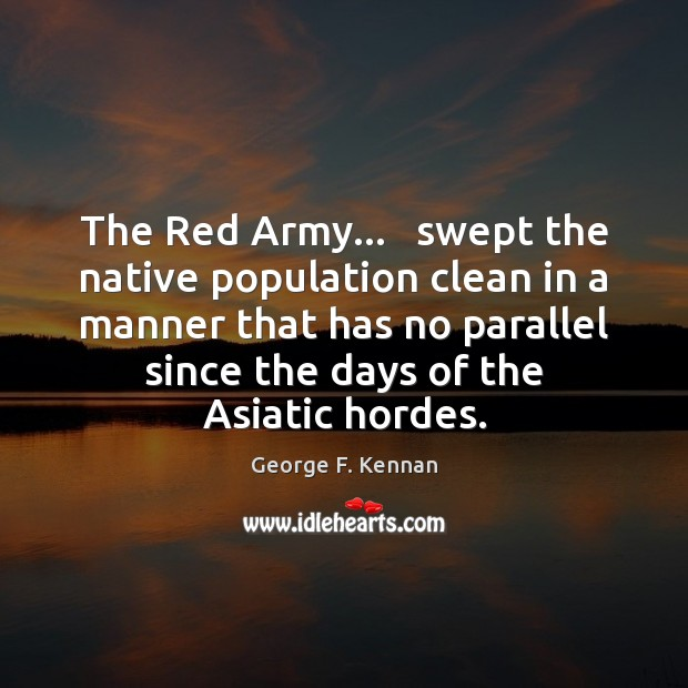 The Red Army…   swept the native population clean in a manner that George F. Kennan Picture Quote
