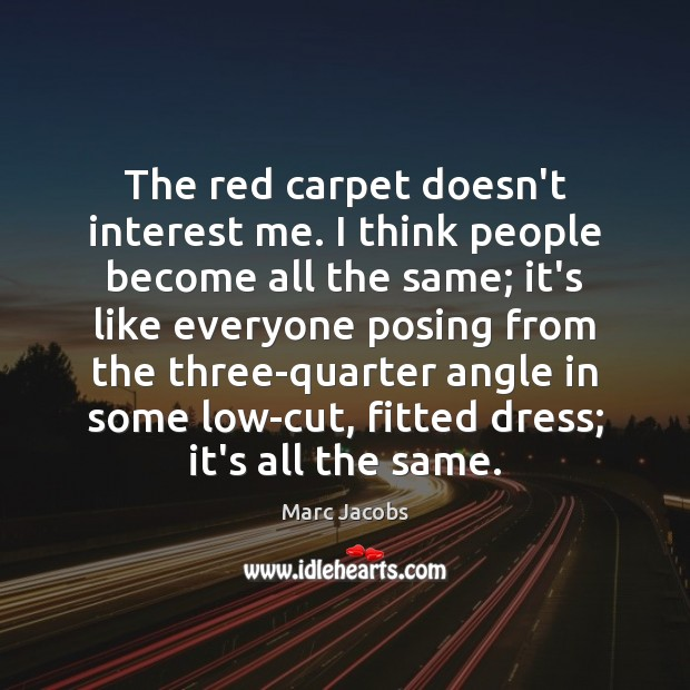 The red carpet doesn't interest me. I think people become all the Image