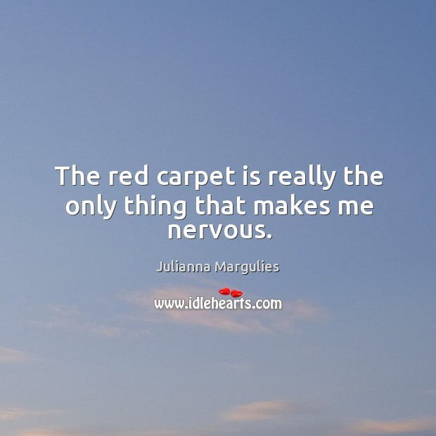 The red carpet is really the only thing that makes me nervous. Julianna Margulies Picture Quote