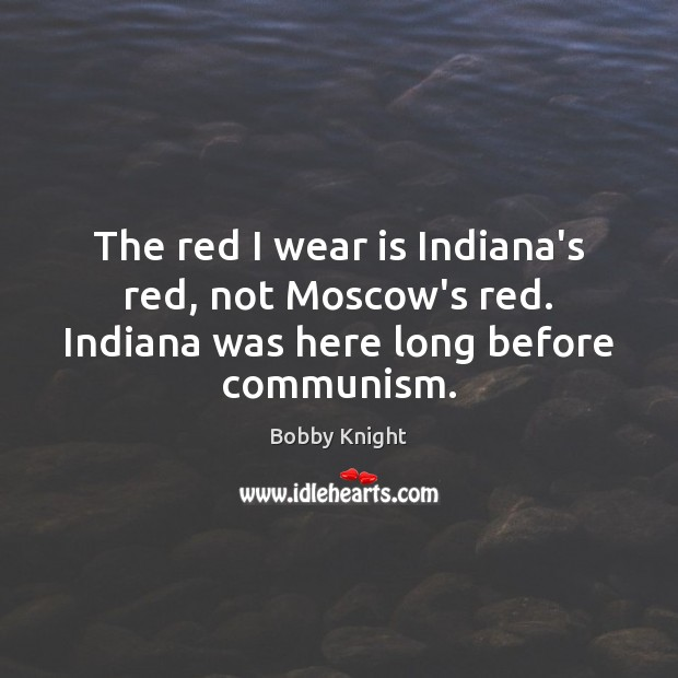 Image, The red I wear is Indiana's red, not Moscow's red. Indiana was here long before communism.