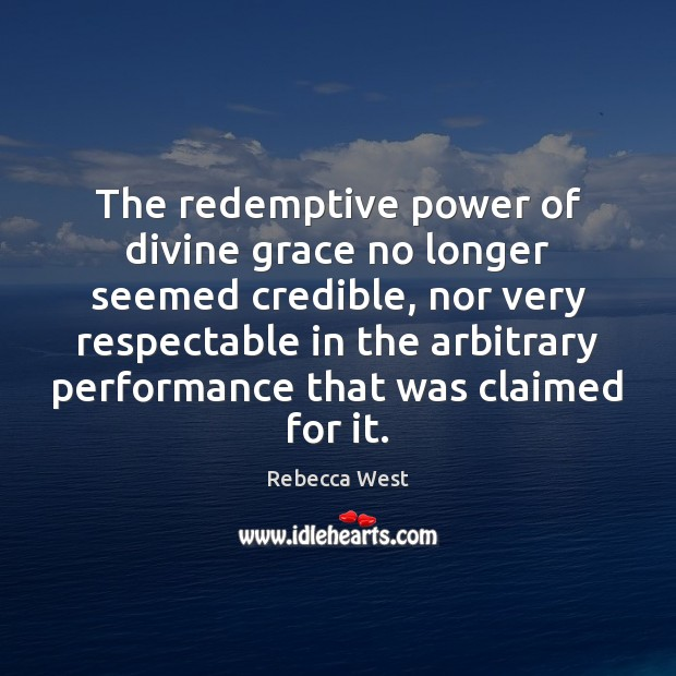The redemptive power of divine grace no longer seemed credible, nor very Rebecca West Picture Quote