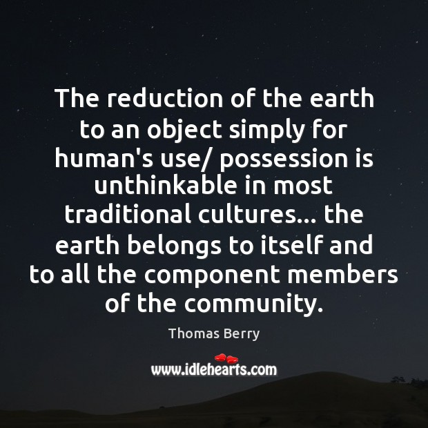 The reduction of the earth to an object simply for human's use/ Thomas Berry Picture Quote