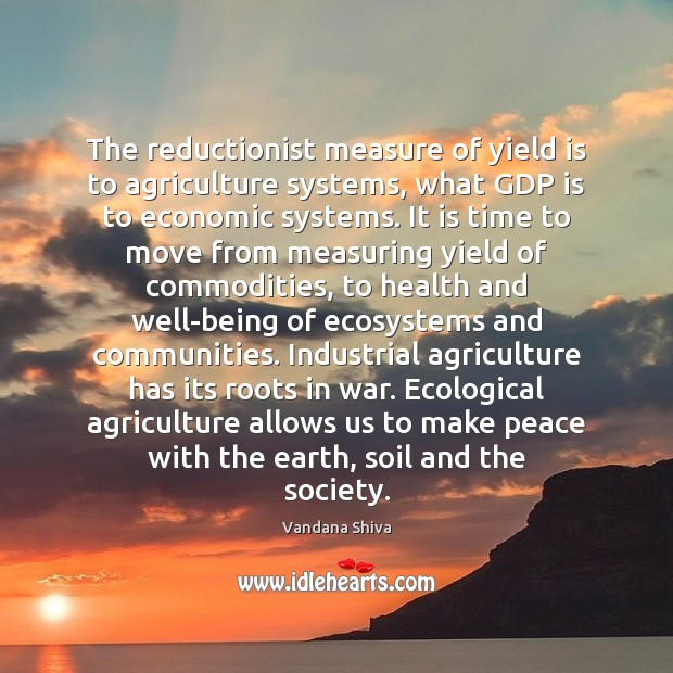 The reductionist measure of yield is to agriculture systems, what GDP is Vandana Shiva Picture Quote