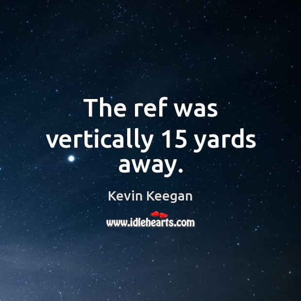 The ref was vertically 15 yards away. Kevin Keegan Picture Quote