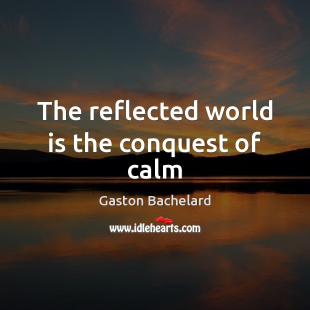 The reflected world is the conquest of calm Gaston Bachelard Picture Quote