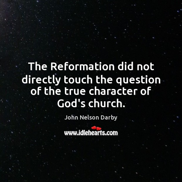 The Reformation did not directly touch the question of the true character of God's church. Image
