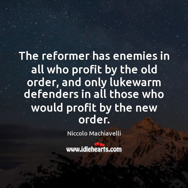 The reformer has enemies in all who profit by the old order, Niccolo Machiavelli Picture Quote