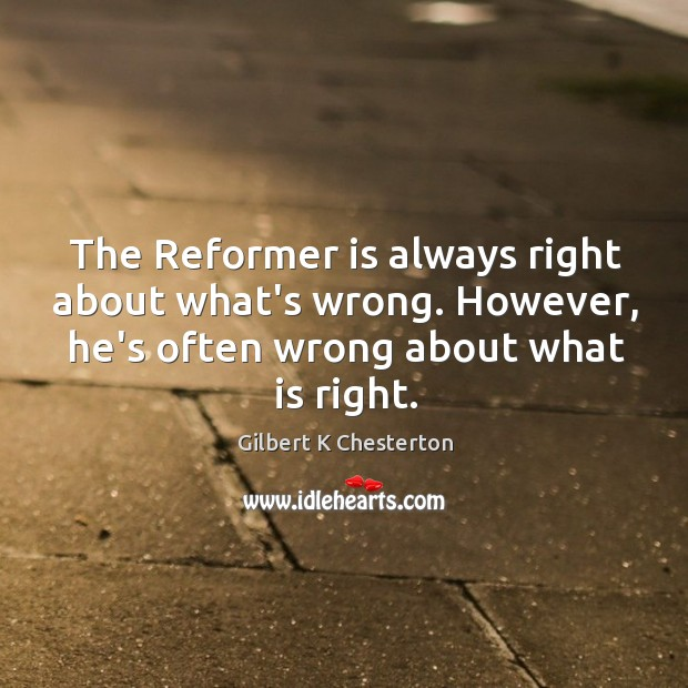 The Reformer is always right about what's wrong. However, he's often wrong Image