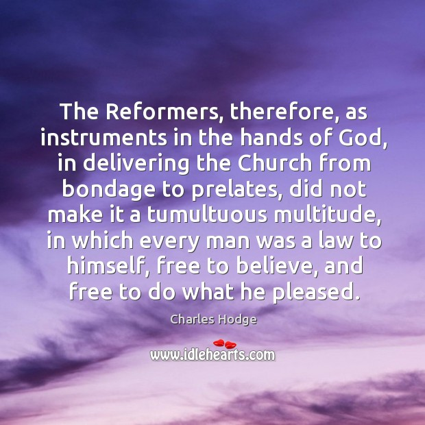 The reformers, therefore, as instruments in the hands of God, in delivering the church from bondage to prelates Charles Hodge Picture Quote