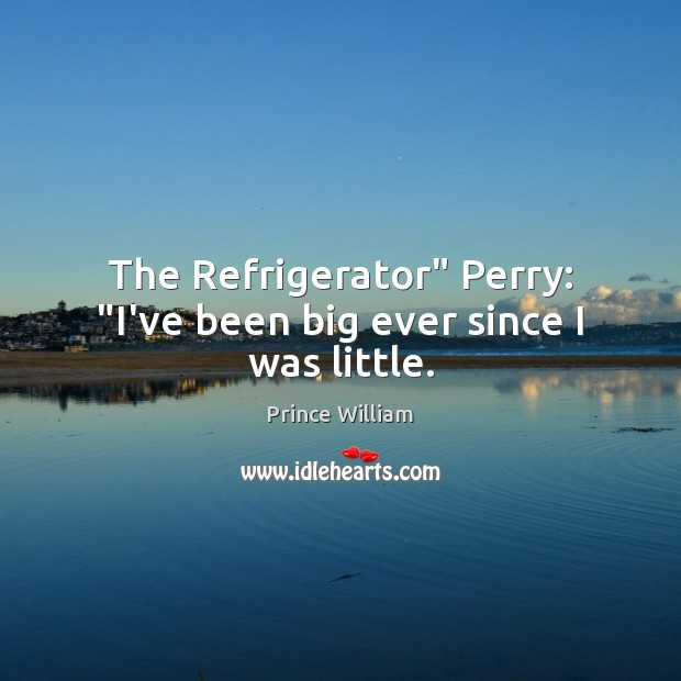 """Image, The Refrigerator"""" Perry: """"I've been big ever since I was little."""