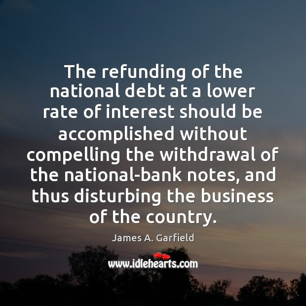 James A. Garfield Picture Quote image saying: The refunding of the national debt at a lower rate of interest