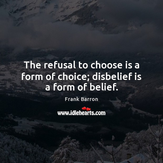 The refusal to choose is a form of choice; disbelief is a form of belief. Image