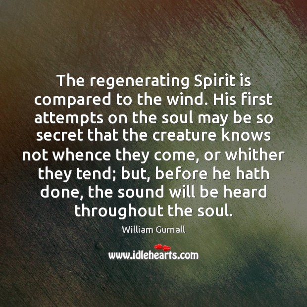 The regenerating Spirit is compared to the wind. His first attempts on William Gurnall Picture Quote