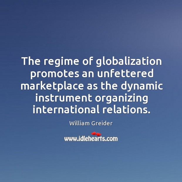 The regime of globalization promotes an unfettered marketplace as the dynamic William Greider Picture Quote
