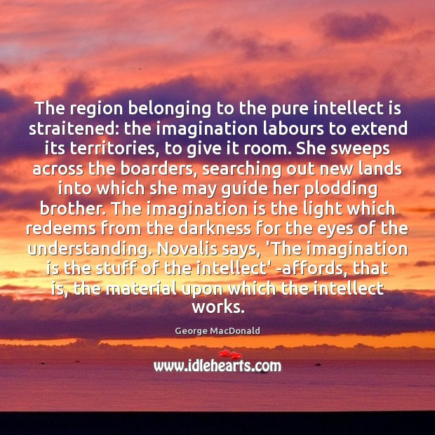 The region belonging to the pure intellect is straitened: the imagination labours Imagination Quotes Image