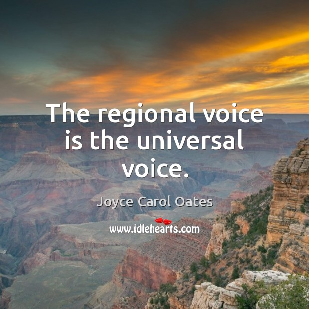 The regional voice is the universal voice. Joyce Carol Oates Picture Quote