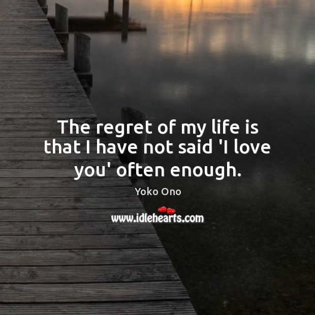 The regret of my life is that I have not said 'I love you' often enough. Image