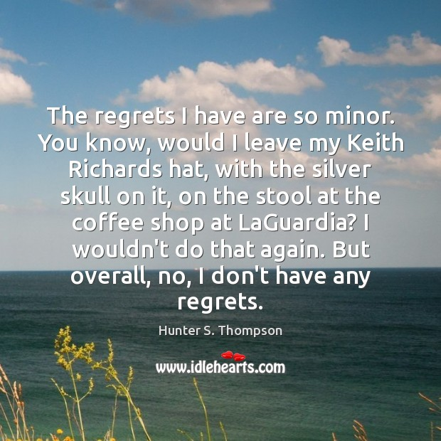 The regrets I have are so minor. You know, would I leave Hunter S. Thompson Picture Quote