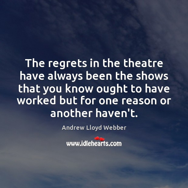 The regrets in the theatre have always been the shows that you Andrew Lloyd Webber Picture Quote